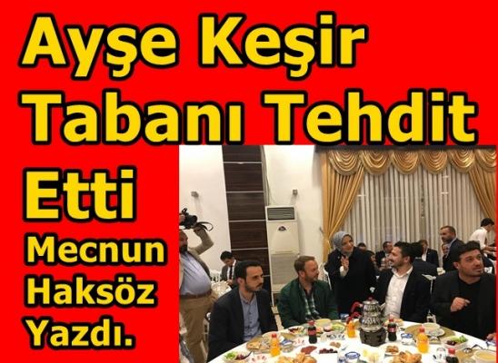 AYŞE KEŞİR  TABANI TEHDİT ETTİ...