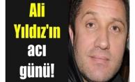 Ali Yıldız'ın acı günü!